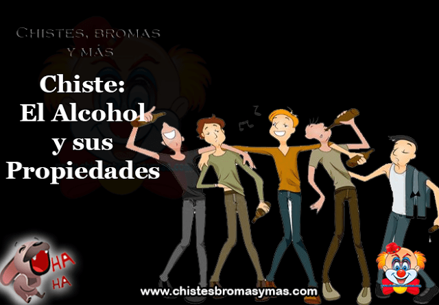 Chiste: El Alcohol y sus Propiedades, generales y curativas:   *Quita la angustia*   *Extingue la culpa*   *Hace olvidar*   *Suelta la lengua*
