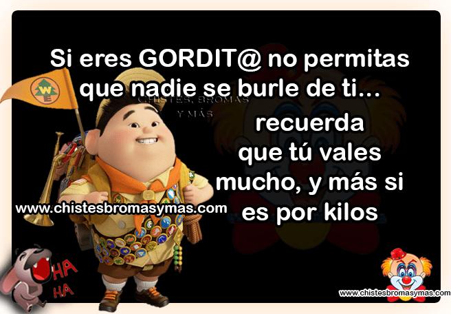 Si eres GORDIT@ no permitas que nadie se burle de ti... recuerda  que tú vales mucho, y más si es por kilos