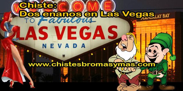Chiste: Dos enanos en las Vegas, DOS ENANOS deciden irse de vacaciones a LAS VEGAS.  En el bar del hotel conocen a 2 hermosas MUJERES y cada uno la lleva a su cuarto.  El PRIMER ENANO queda decepcionado porque no consigue alcanzar una erección.