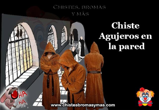 Chiste : Agujeros en la pared, unos MONJES se encontraban recluídos en el MONASTERIO, y tanto era el tiempo que llevaban sin HACER el AMOR, que decidieron compincharse con las MONJAS del convento que estaba pegado al suyo, y que también estaban bastante SALIDAS